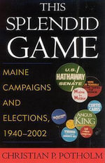 This Splendid Game : Maine Campaigns and Elections, 1940-2002 - Christian P. Potholm