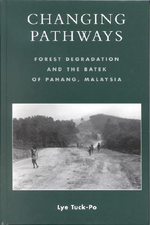 Changing Pathways : Forest Degradation and the Batek of Pahang, Malaysia :  Forest Degradation and the Batek of Pahang, Malaysia - Lye Tuck-Po