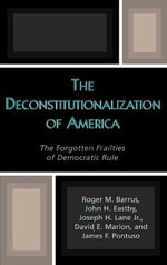 The Deconstitutionalization of America : The Forgotten Frailties of Democratic Rule : The Forgotten Frailties of Democratic Rule - Roger M. Barrus
