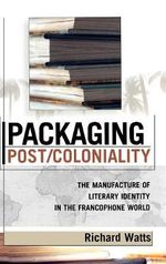 Packaging Post Coloniality : The Manufacture of Literary Identity in the Francophone World - Richard Watts