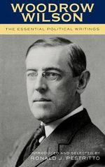 Woodrow Wilson : The Essential Political Writings - Ronald J. Pestritto