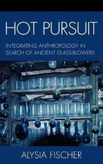 Hot Pursuit : Integrating Anthropology in Search of Ancient Glass-Blowers :  Integrating Anthropology in Search of Ancient Glass-Blowers - Alysia Fischer