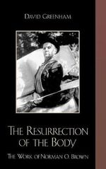 The Resurrection of the Body : The Work of Norman O. Brown - David Greenham