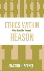 Ethics within Reason : A Neo-Gewirthian Approach - Edward H. Spence