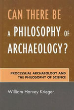 Can There Be A Philosophy of Archaeology? : Processual Archaeology and the Philosophy of Science - William Harvey Krieger