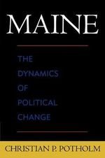 Maine : The Dynamics of Political Change - Christian P. Potholm