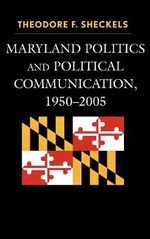 Maryland Politics and Political Communication, 1950-2005 : Lexington Studies in Political Communication - Theodore F. Sheckels