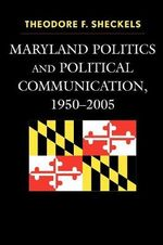 Maryland Politics and Political Communication, 1950-2005 - Theodore F. Sheckels