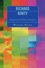 Richard Rorty : Pragmatism and Political Liberalism - Michael Bacon