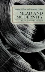 Mead and Modernity : Science, Selfhood, and Democratic Politics - Filipe Carreira da Silva