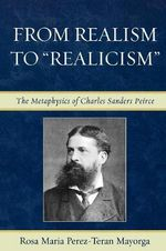 From Realism to 'Realicism' : The Metaphysics of Charles Sanders Peirce - Rosa Maria Perez-Teran Mayorga