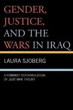Gender, Justice, and the Wars in Iraq : A Feminist Reformulation of Just War Theory - Laura Sjoberg
