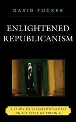 Enlightened Republicanism : A Study of Jefferson's Notes on the State of Virginia - David Tucker