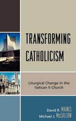 Transforming Catholicism : Liturgical Change in the Vatican II Church - David R. Maines