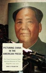 Picturing China in the American Press : The Visual Portrayal of Sino-American Relations in Time Magazine - David D. Perlmutter