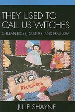 They Used to Call Us Witches : Chilean Exiles, Culture, and Feminism - Julie D. Shayne