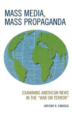 Mass Media, Mass Propaganda : Understanding the News in the War on Terror - Anthony R. Dimaggio