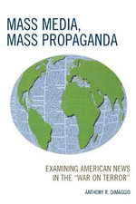 Mass Media, Mass Propaganda : Understanding the News in the 'War on Terror' - Anthony R. Dimaggio