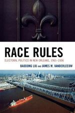 Race Rules : Electoral Politics in New Orleans, 1965-2006 - Baodong Liu