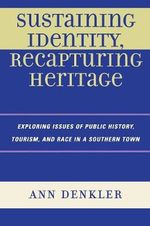 Sustaining Identity, Recapturing Heritage : Exploring Issues of Public History, Tourism, and Race in a Southern Rural Town - Ann E. Denkler