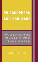 Philosophers and Scholars : Wolfson, Guttmann, and Strauss on the History of Jewish Philosophy - Jonathan Cohen