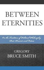 Between Eternities : On the Tradition of Political Philosophy - Gregory B. Smith
