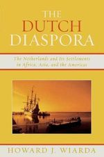 The Dutch Diaspora : The Netherlands and Its Settlements in Africa, Asia, and the Americas - Howard J. Wiarda