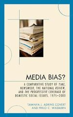 Media Bias? : A Comparative Study of Time, Newsweek, the National Review, and the Progressive, 1975-2000 :  A Comparative Study of Time, Newsweek, the National Review, and the Progressive, 1975-2000 - Tawnya J. Adkins Covert