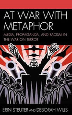 At War with Metaphor : Media, Propaganda, and Racism in the War on Terror :  Media, Propaganda, and Racism in the War on Terror - Erin Steuter