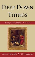 Deep Down Things : Essays on Catholic Culture