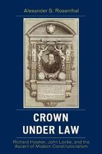 Crown Under Law : Richard Hooker, John Locke, and the Ascent of Modern Constitutionalism - Alexander S. Rosenthal