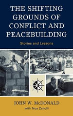 The Shifting Grounds of Conflict and Peacebuilding : Stories and Lessons - John W. McDonald