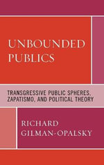 Unbounded Publics : Transgressive Public Spheres, Zapatismo, and Political Theory - Richard Gilman-Opalsky