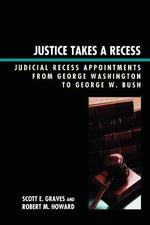 Justice Takes a Recess : Judicial Recess Appointments from George Washington to George W. Bush - Scott E. Graves