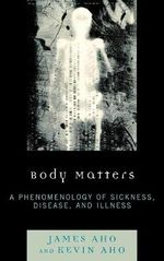 Body Matters : A Phenomenology of Sickness, Disease, and Illness - James A. Aho