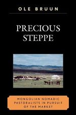 Precious Steppe : Mongolian Nomadic Pastoralists in Pursuit of the Market - Ole Bruun