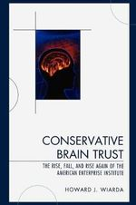 Conservative Brain Trust : The Rise, Fall, and Rise Again of the American Enterprise Institute - Howard J. Wiarda