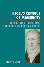 Hegel's Critique of Modernity : Reconciling Individual Freedom and the Community - Timothy C. Luther