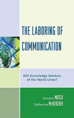 The Laboring of Communication : Will Knowledge Workers of the World Unite? - Vincent Mosco