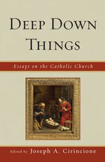 Deep Down Things : Essays on Catholic Culture - Cirincione
