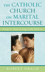 The Catholic Church on Marital Intercourse : From St. Paul to Pope John Paul II - Robert Obach