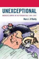 Unexceptional : America's Empire in the Persian Gulf, 1941-2007 - Marc J. O'Reilly