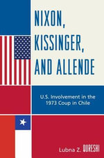 Nixon, Kissinger, and Allende : U.S. Involvement in the 1973 Coup in Chile - Lubna Z. Qureshi