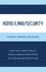 Home/Land/Security : What We Learn about Arab Communities from Action-Adventure Films - Karin Gwinn Wilkins