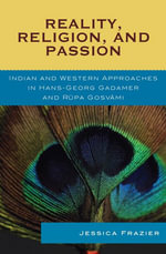 Reality, Religion, and Passion : Indian and Western Approaches in Hans-Georg Gadamer and Rupa Gosvami - Jessica Frazier