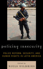 Policing Insecurity : Police Reform, Security, and Human Rights in Latin America - Niels Uildriks