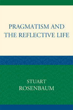 Pragmatism and the Reflective Life - Stuart E. Rosenbaum