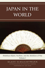 Japan in the World : Shidehara Kijuro, Pacifism, and the Abolition of War - Klaus Schlichtmann