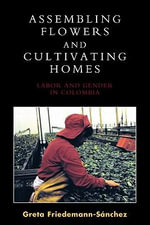 Assembling Flowers and Cultivating Homes : Labor and Gender in Colombia - Greta Friedemann-Sánchez