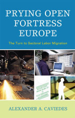Prying Open Fortress Europe : The Turn to Sectoral Labor Migration - Alexander Caviedes